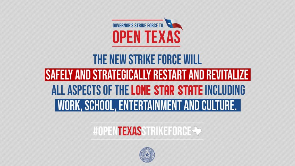 Governor's Strike Force to Open Texas. The new Strike Force will safely and strategically restart and revitalize all aspects of the Lone Star State, including work, school, entertainment and culture.
